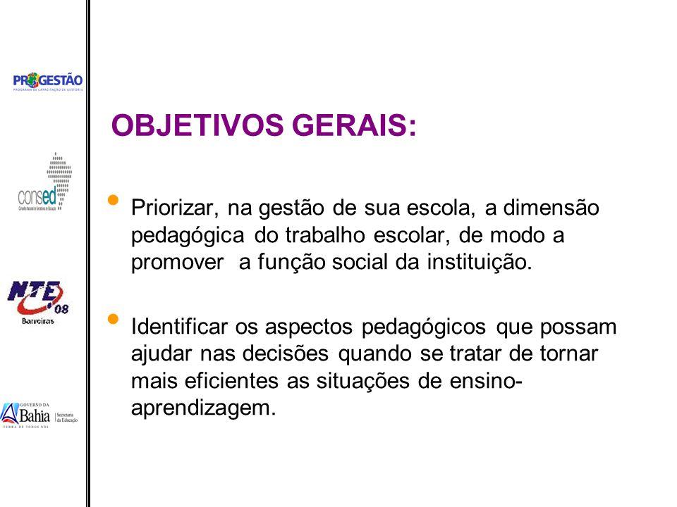 OBJETIVOS GERAIS: Priorizar, na gestão de sua escola, a dimensão pedagógica do trabalho escolar, de modo a promover a função social da instituição.