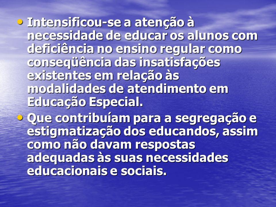 Intensificou-se a atenção à necessidade de educar os alunos com deficiência no ensino regular como conseqüência das insatisfações existentes em relação às modalidades de atendimento em Educação Especial.