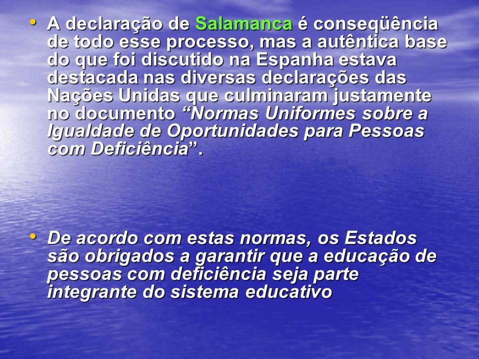 A declaração de Salamanca é conseqüência de todo esse processo, mas a autêntica base do que foi discutido na Espanha estava destacada nas diversas declarações das Nações Unidas que culminaram justamente no documento Normas Uniformes sobre a Igualdade de Oportunidades para Pessoas com Deficiência .