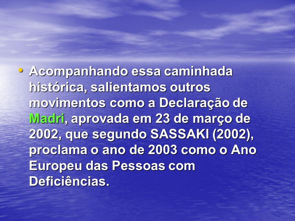 Acompanhando essa caminhada histórica, salientamos outros movimentos como a Declaração de Madri, aprovada em 23 de março de 2002, que segundo SASSAKI (2002), proclama o ano de 2003 como o Ano Europeu das Pessoas com Deficiências.