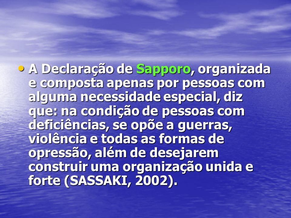 A Declaração de Sapporo, organizada e composta apenas por pessoas com alguma necessidade especial, diz que: na condição de pessoas com deficiências, se opõe a guerras, violência e todas as formas de opressão, além de desejarem construir uma organização unida e forte (SASSAKI, 2002).