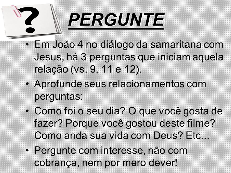 PERGUNTE Em João 4 no diálogo da samaritana com Jesus, há 3 perguntas que iniciam aquela relação (vs. 9, 11 e 12).
