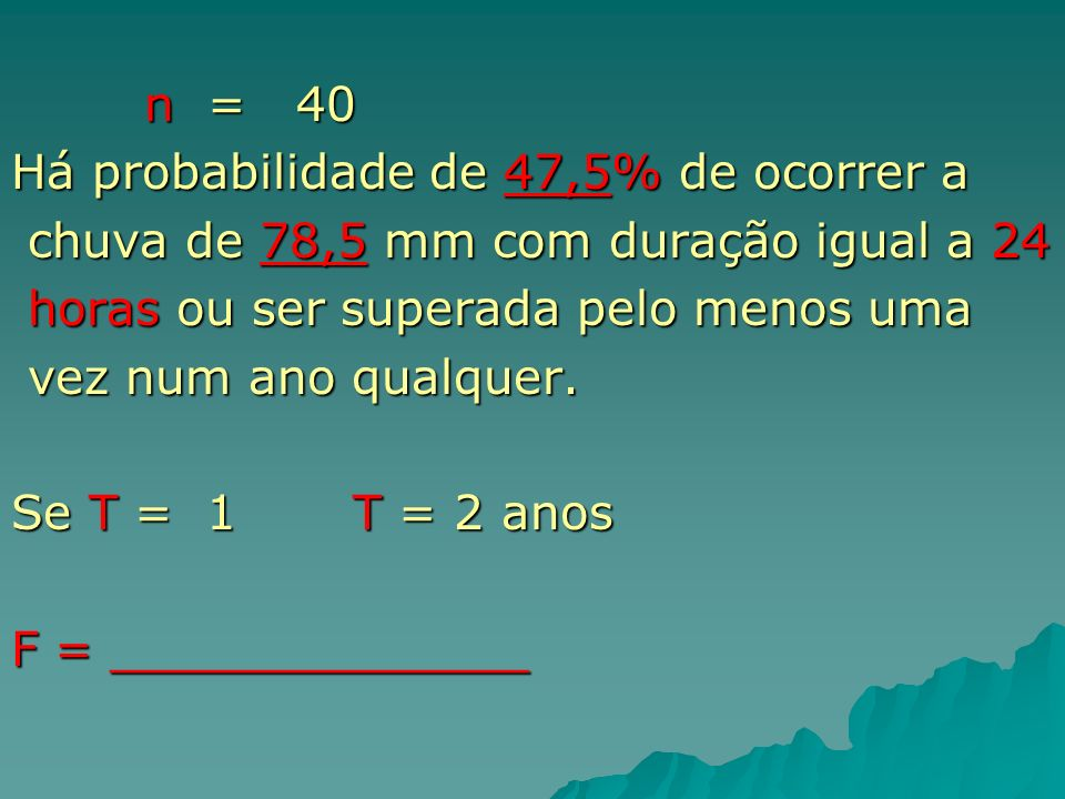 n = 40Há probabilidade de 47,5% de ocorrer a. chuva de 78,5 mm com duração igual a 24. horas ou ser superada pelo menos uma.