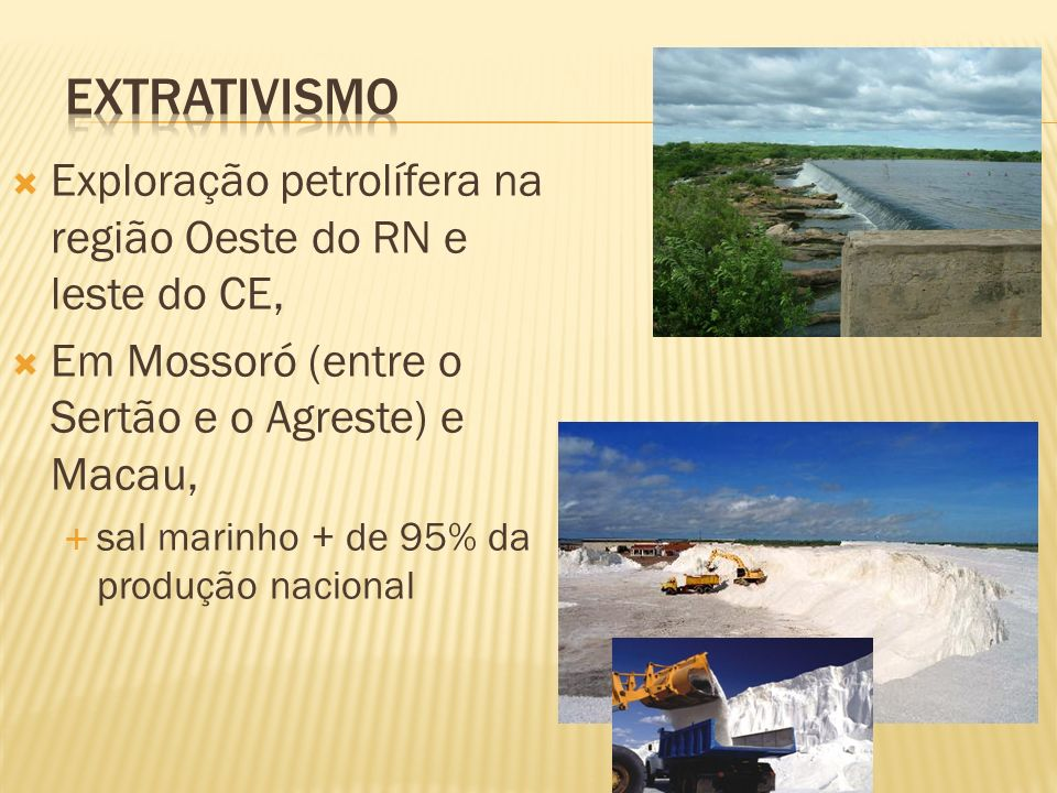 Extrativismo Exploração petrolífera na região Oeste do RN e leste do CE, Em Mossoró (entre o Sertão e o Agreste) e Macau,