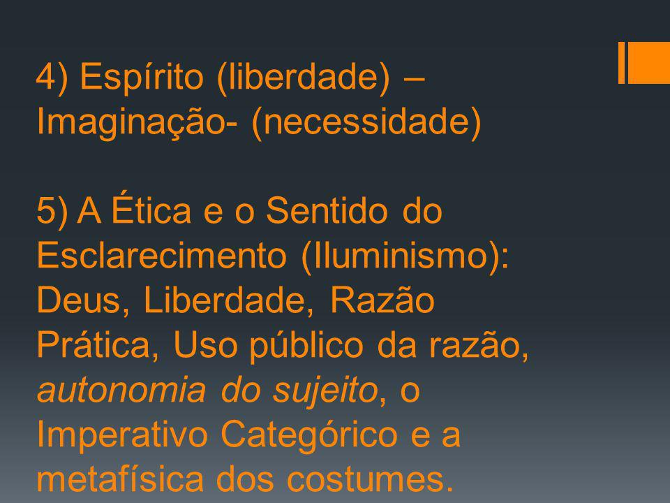 4) Espírito (liberdade) – Imaginação- (necessidade) 5) A Ética e o Sentido do Esclarecimento (Iluminismo): Deus, Liberdade, Razão Prática, Uso público da razão, autonomia do sujeito, o Imperativo Categórico e a metafísica dos costumes.