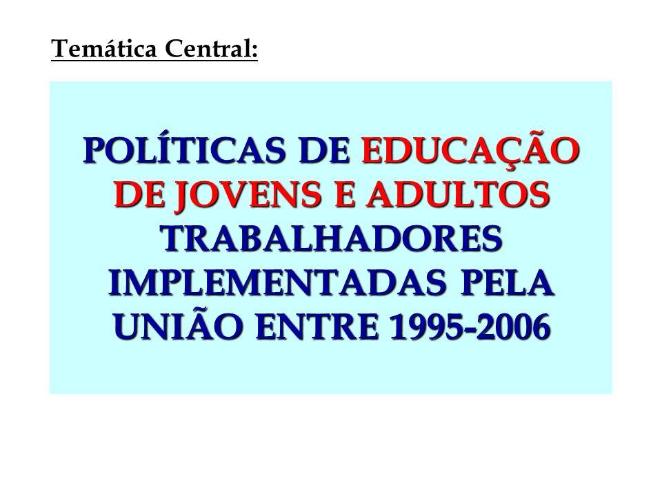 Temática Central: POLÍTICAS DE EDUCAÇÃO DE JOVENS E ADULTOS TRABALHADORES IMPLEMENTADAS PELA UNIÃO ENTRE 1995-2006.