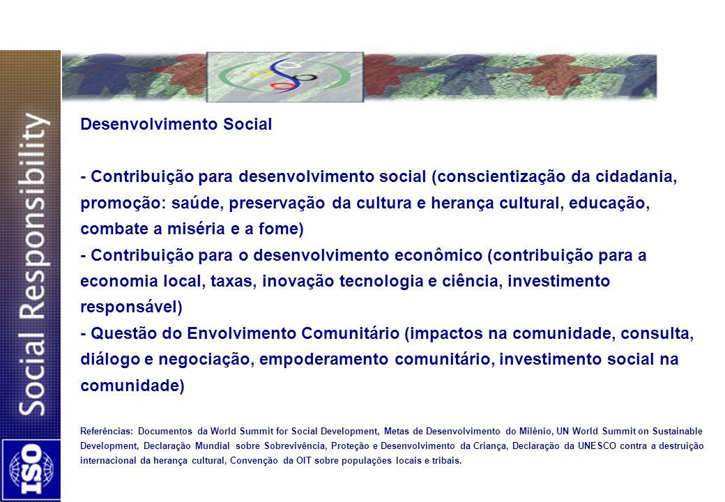 Desenvolvimento Social - Contribuição para desenvolvimento social (conscientização da cidadania, promoção: saúde, preservação da cultura e herança cultural, educação, combate a miséria e a fome) - Contribuição para o desenvolvimento econômico (contribuição para a economia local, taxas, inovação tecnologia e ciência, investimento responsável) - Questão do Envolvimento Comunitário (impactos na comunidade, consulta, diálogo e negociação, empoderamento comunitário, investimento social na comunidade) Referências: Documentos da World Summit for Social Development, Metas de Desenvolvimento do Milênio, UN World Summit on Sustainable Development, Declaração Mundial sobre Sobrevivência, Proteção e Desenvolvimento da Criança, Declaração da UNESCO contra a destruição internacional da herança cultural, Convenção da OIT sobre populações locais e tribais.
