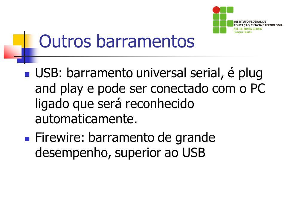 Outros barramentos USB: barramento universal serial, é plug and play e pode ser conectado com o PC ligado que será reconhecido automaticamente.