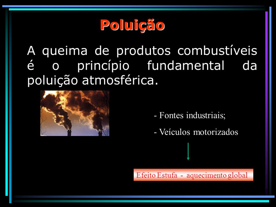 Poluição A queima de produtos combustíveis é o princípio fundamental da poluição atmosférica. Fontes industriais;