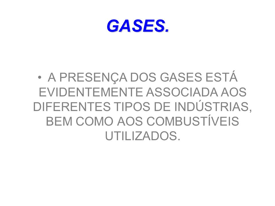 GASES.A PRESENÇA DOS GASES ESTÁ EVIDENTEMENTE ASSOCIADA AOS DIFERENTES TIPOS DE INDÚSTRIAS, BEM COMO AOS COMBUSTÍVEIS UTILIZADOS.