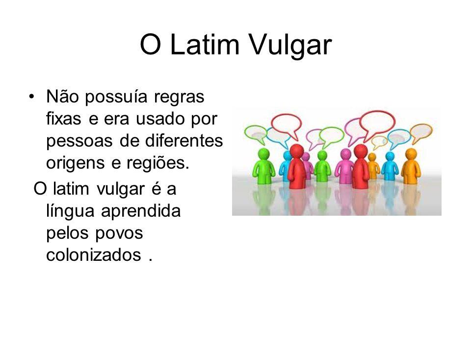 O Latim Vulgar Não possuía regras fixas e era usado por pessoas de diferentes origens e regiões.