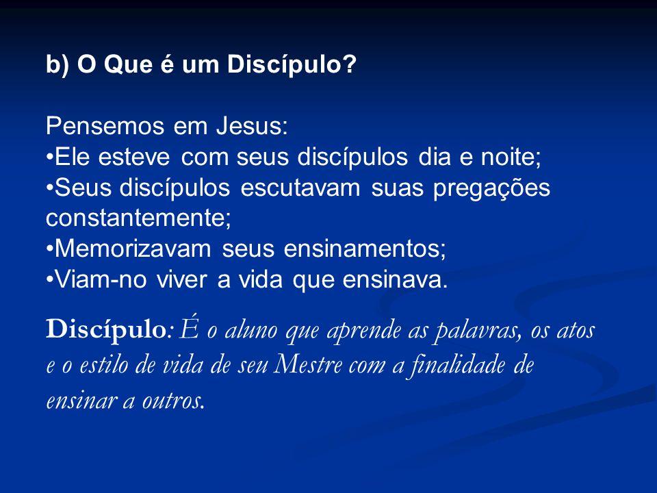 b) O Que é um Discípulo Pensemos em Jesus: Ele esteve com seus discípulos dia e noite; Seus discípulos escutavam suas pregações constantemente;