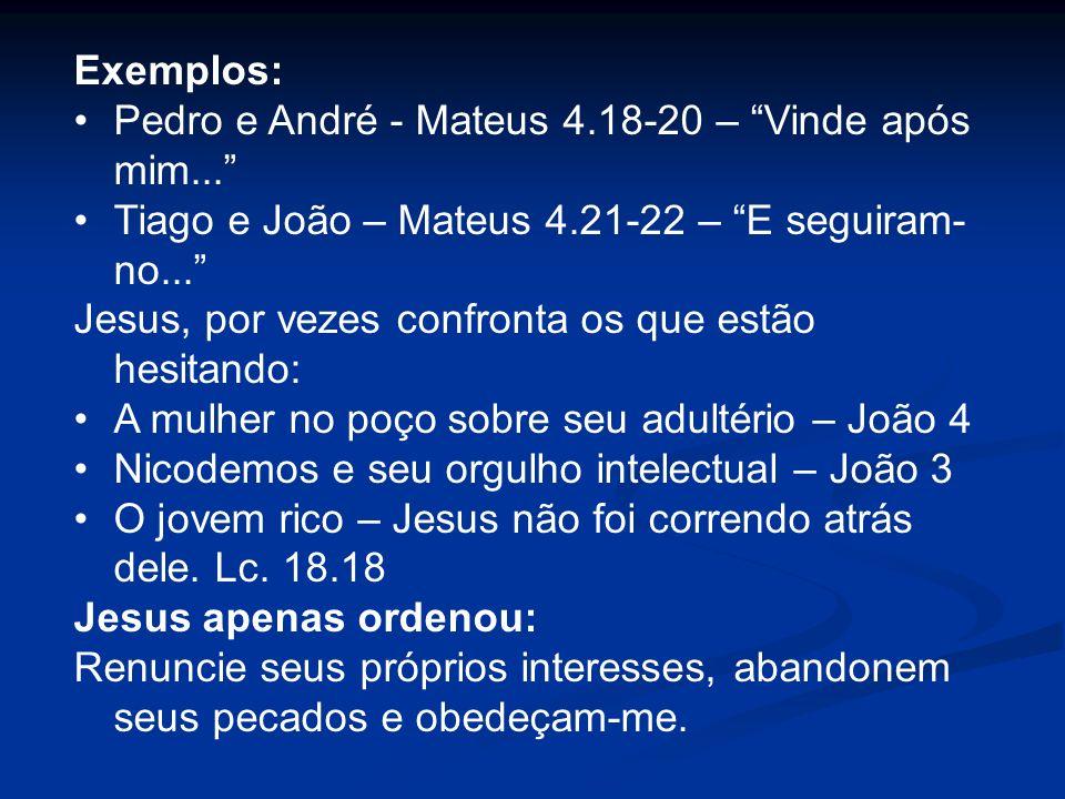 Exemplos: Pedro e André - Mateus 4.18-20 – Vinde após mim... Tiago e João – Mateus 4.21-22 – E seguiram-no...