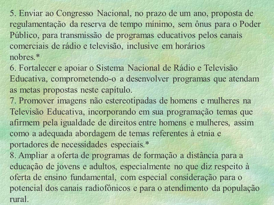 5. Enviar ao Congresso Nacional, no prazo de um ano, proposta de regulamentação da reserva de tempo mínimo, sem ônus para o Poder Público, para transmissão de programas educativos pelos canais comerciais de rádio e televisão, inclusive em horários