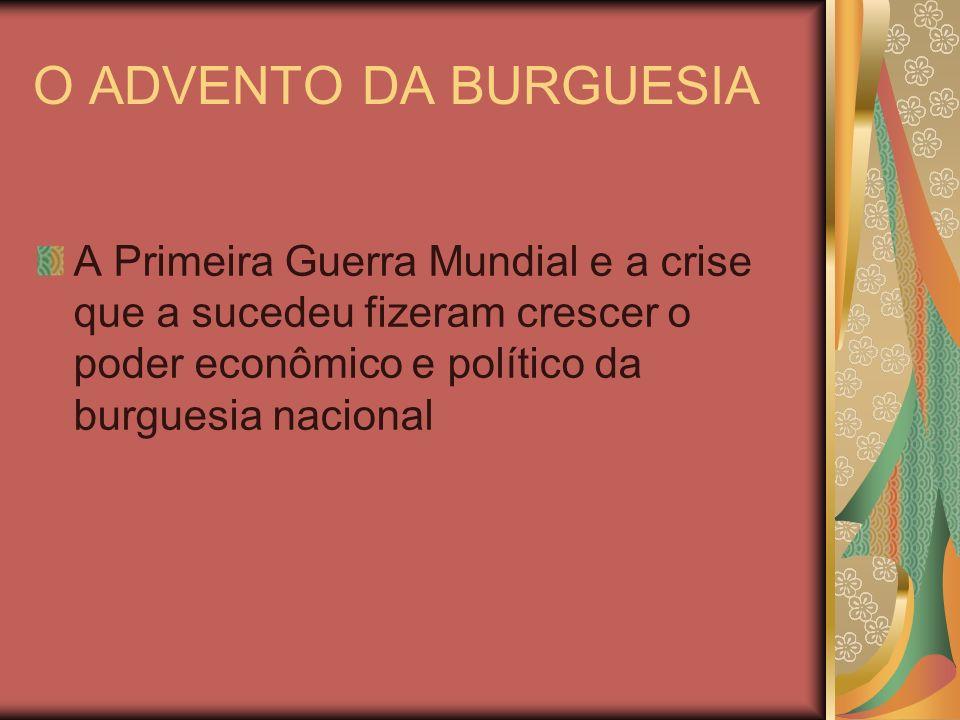 O ADVENTO DA BURGUESIA A Primeira Guerra Mundial e a crise que a sucedeu fizeram crescer o poder econômico e político da burguesia nacional.