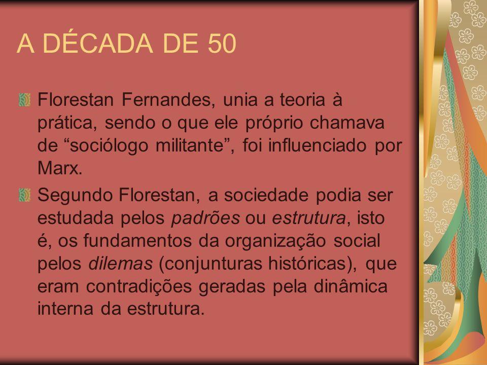 A DÉCADA DE 50 Florestan Fernandes, unia a teoria à prática, sendo o que ele próprio chamava de sociólogo militante , foi influenciado por Marx.