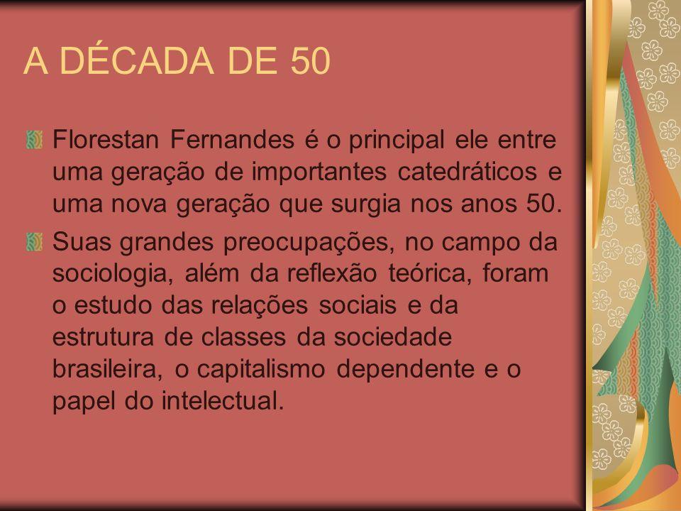 A DÉCADA DE 50 Florestan Fernandes é o principal ele entre uma geração de importantes catedráticos e uma nova geração que surgia nos anos 50.