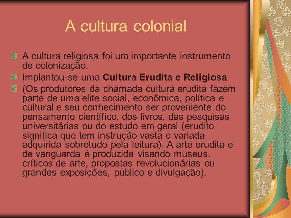 A cultura colonial A cultura religiosa foi um importante instrumento de colonização. Implantou-se uma Cultura Erudita e Religiosa.