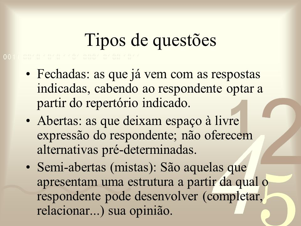 Tipos de questões Fechadas: as que já vem com as respostas indicadas, cabendo ao respondente optar a partir do repertório indicado.