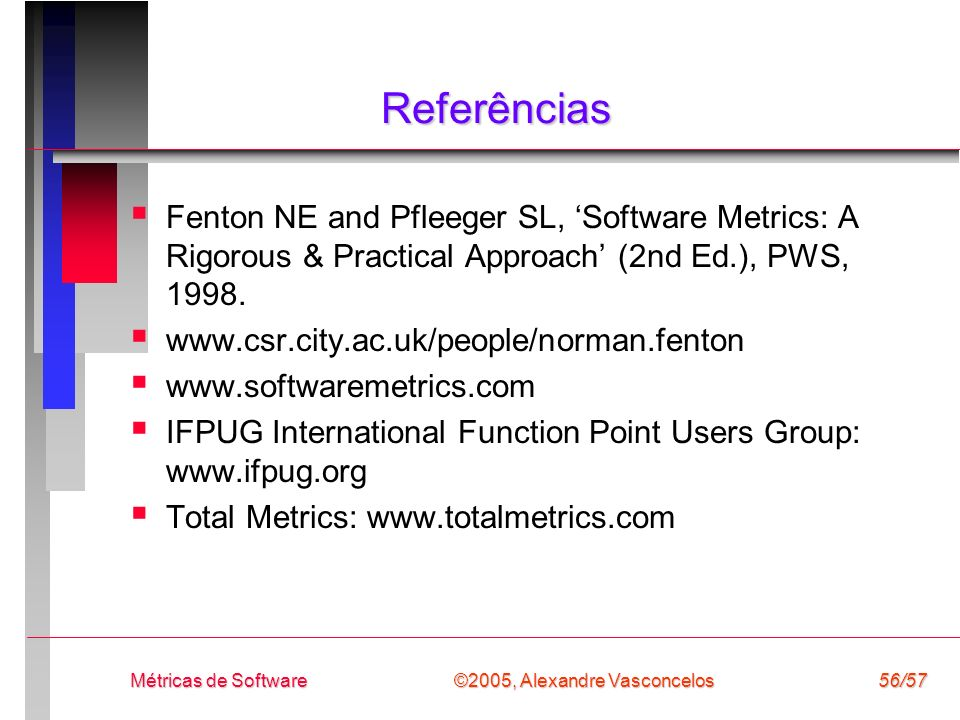 Referências Fenton NE and Pfleeger SL, 'Software Metrics: A Rigorous & Practical Approach' (2nd Ed.), PWS, 1998.