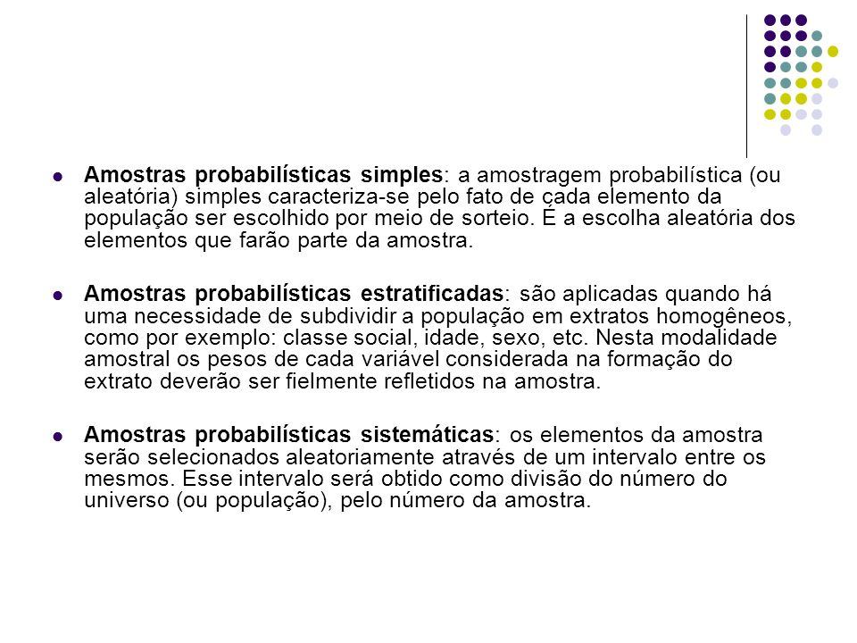 Amostras probabilísticas simples: a amostragem probabilística (ou aleatória) simples caracteriza-se pelo fato de cada elemento da população ser escolhido por meio de sorteio. É a escolha aleatória dos elementos que farão parte da amostra.