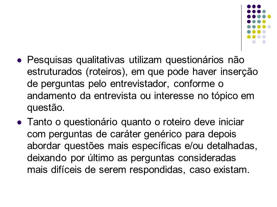 Pesquisas qualitativas utilizam questionários não estruturados (roteiros), em que pode haver inserção de perguntas pelo entrevistador, conforme o andamento da entrevista ou interesse no tópico em questão.