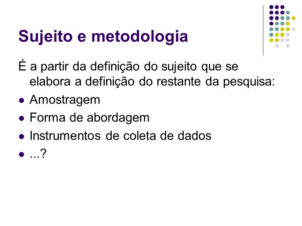Sujeito e metodologia É a partir da definição do sujeito que se elabora a definição do restante da pesquisa: