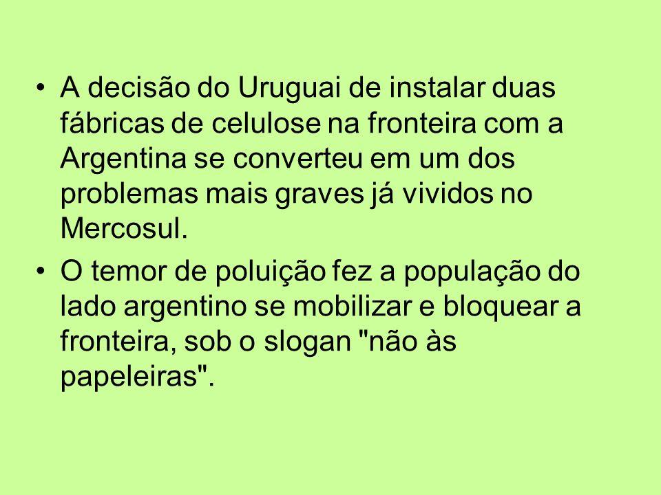 A decisão do Uruguai de instalar duas fábricas de celulose na fronteira com a Argentina se converteu em um dos problemas mais graves já vividos no Mercosul.