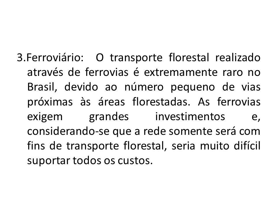 3.Ferroviário: O transporte florestal realizado através de ferrovias é extremamente raro no Brasil, devido ao número pequeno de vias próximas às áreas florestadas.