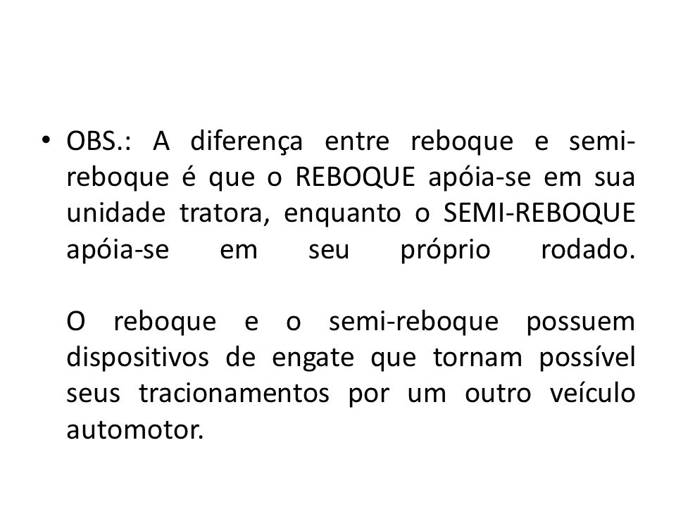 OBS.: A diferença entre reboque e semi-reboque é que o REBOQUE apóia-se em sua unidade tratora, enquanto o SEMI-REBOQUE apóia-se em seu próprio rodado.