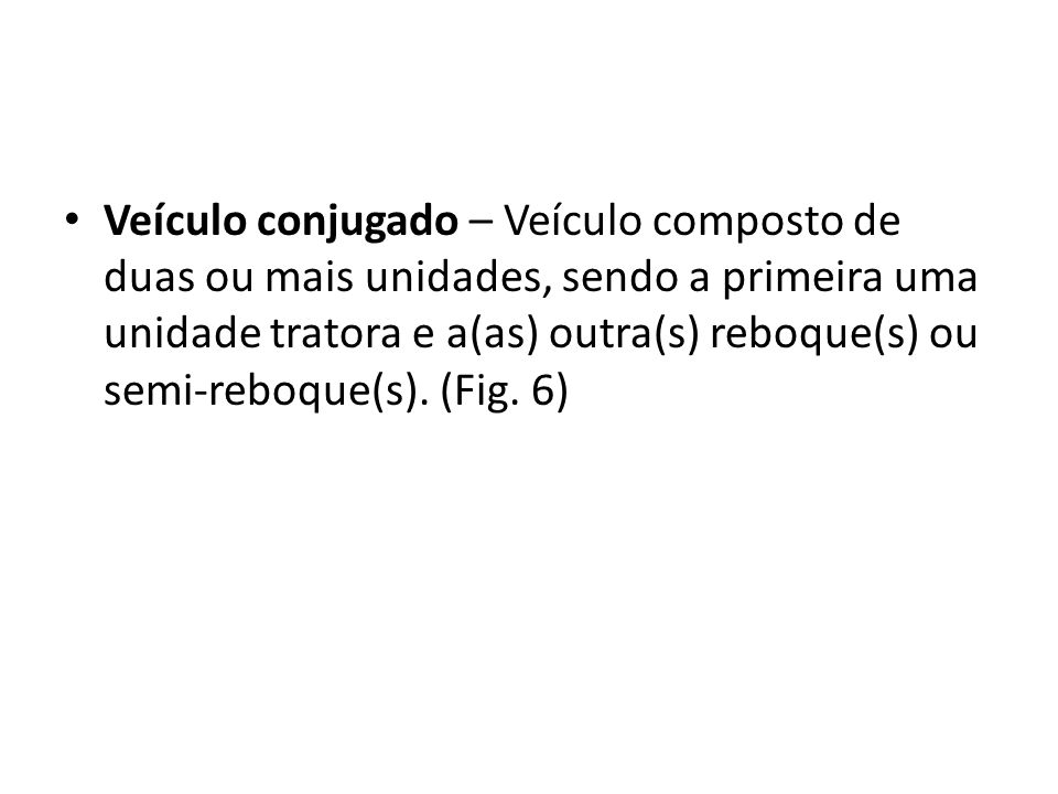Veículo conjugado – Veículo composto de duas ou mais unidades, sendo a primeira uma unidade tratora e a(as) outra(s) reboque(s) ou semi-reboque(s).