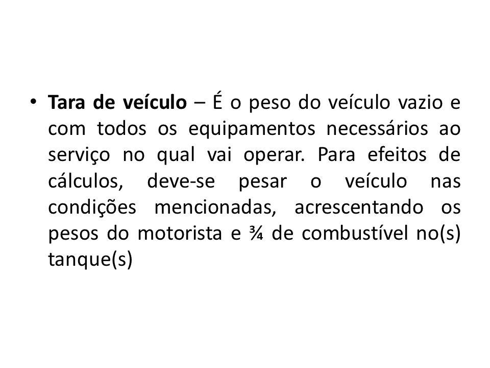 Tara de veículo – É o peso do veículo vazio e com todos os equipamentos necessários ao serviço no qual vai operar.