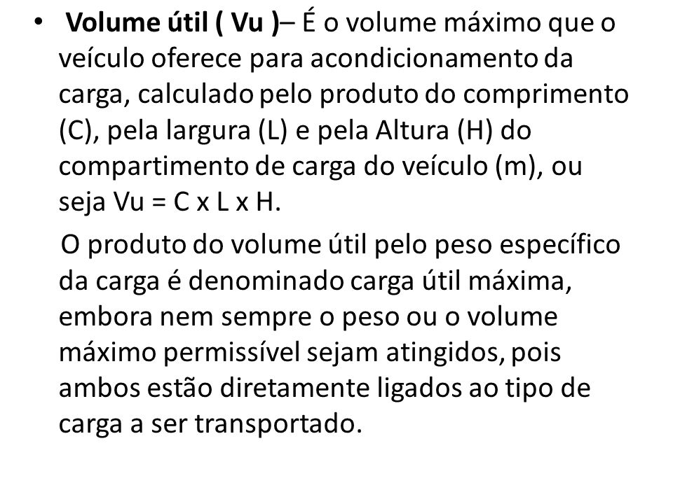 Volume útil ( Vu )– É o volume máximo que o veículo oferece para acondicionamento da carga, calculado pelo produto do comprimento (C), pela largura (L) e pela Altura (H) do compartimento de carga do veículo (m), ou seja Vu = C x L x H.