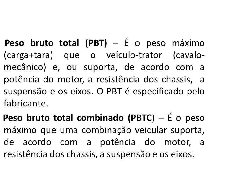 Peso bruto total (PBT) – É o peso máximo (carga+tara) que o veículo-trator (cavalo-mecânico) e, ou suporta, de acordo com a potência do motor, a resistência dos chassis, a suspensão e os eixos. O PBT é especificado pelo fabricante.