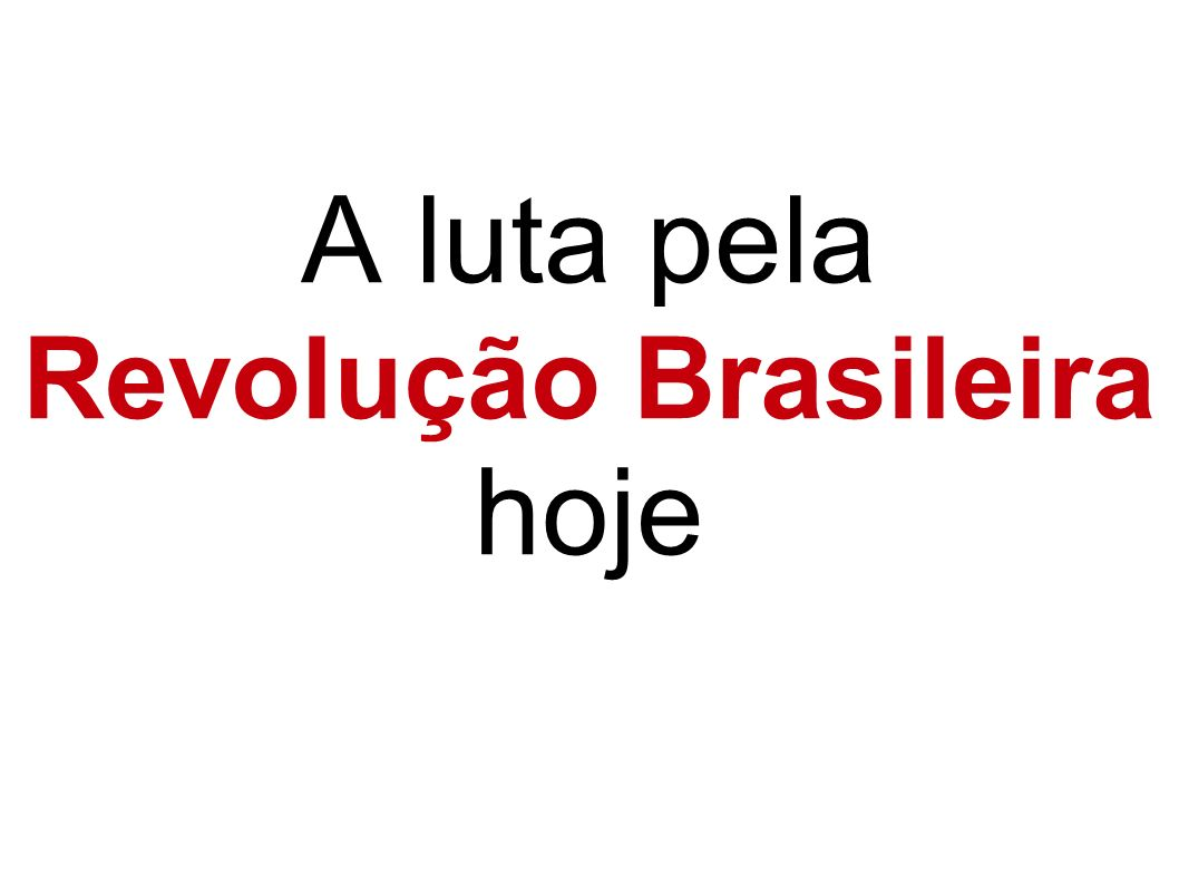 A luta pela Revolução Brasileira hoje