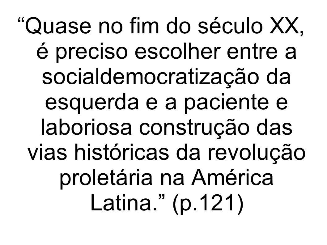 Quase no fim do século XX, é preciso escolher entre a socialdemocratização da esquerda e a paciente e laboriosa construção das vias históricas da revolução proletária na América Latina. (p.121)
