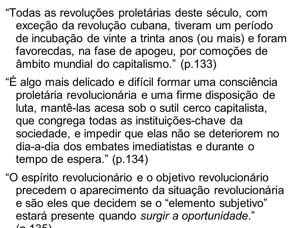 Todas as revoluções proletárias deste século, com exceção da revolução cubana, tiveram um período de incubação de vinte a trinta anos (ou mais) e foram favorecdas, na fase de apogeu, por comoções de âmbito mundial do capitalismo. (p.133)