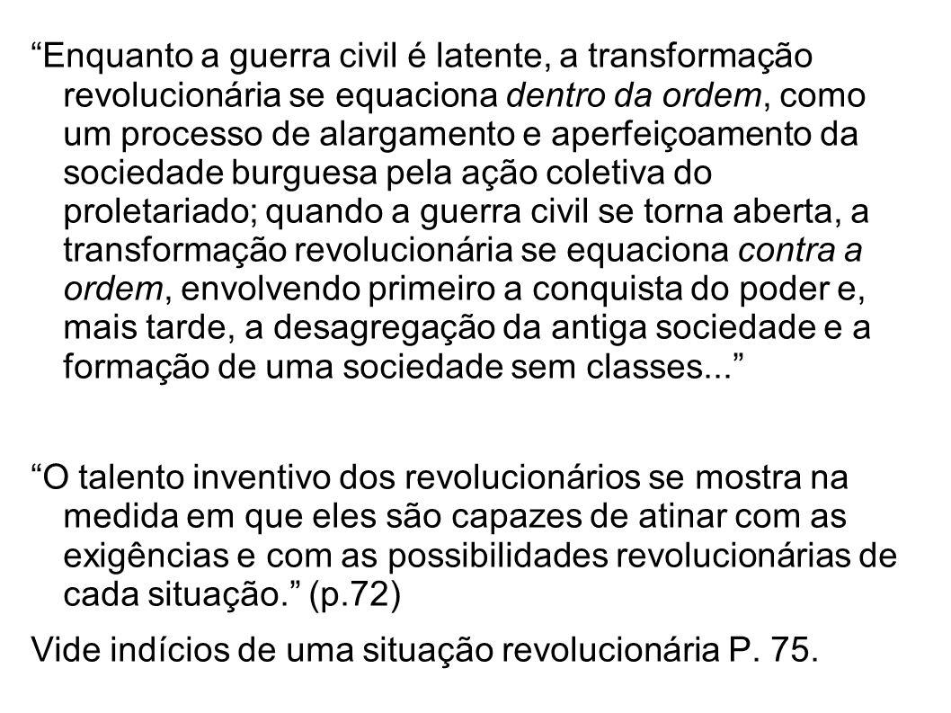 Enquanto a guerra civil é latente, a transformação revolucionária se equaciona dentro da ordem, como um processo de alargamento e aperfeiçoamento da sociedade burguesa pela ação coletiva do proletariado; quando a guerra civil se torna aberta, a transformação revolucionária se equaciona contra a ordem, envolvendo primeiro a conquista do poder e, mais tarde, a desagregação da antiga sociedade e a formação de uma sociedade sem classes...