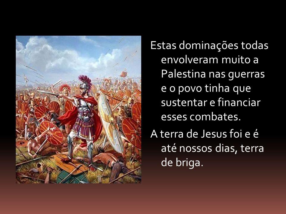 Estas dominações todas envolveram muito a Palestina nas guerras e o povo tinha que sustentar e financiar esses combates.