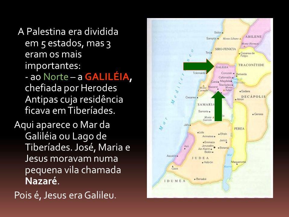 A Palestina era dividida em 5 estados, mas 3 eram os mais importantes: - ao Norte – a GALILÉIA, chefiada por Herodes Antipas cuja residência ficava em Tiberíades.