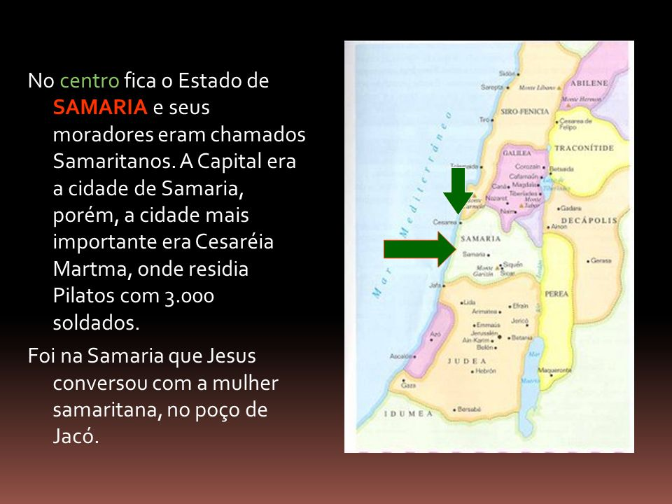 No centro fica o Estado de SAMARIA e seus moradores eram chamados Samaritanos. A Capital era a cidade de Samaria, porém, a cidade mais importante era Cesaréia Martma, onde residia Pilatos com 3.000 soldados.
