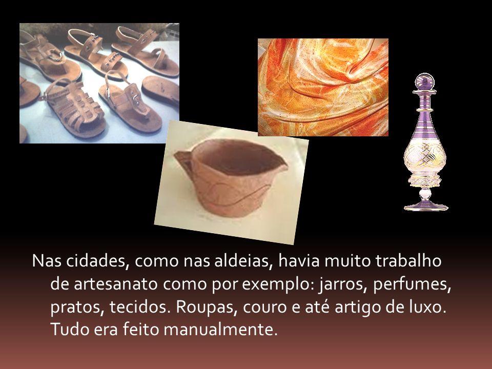 Nas cidades, como nas aldeias, havia muito trabalho de artesanato como por exemplo: jarros, perfumes, pratos, tecidos.