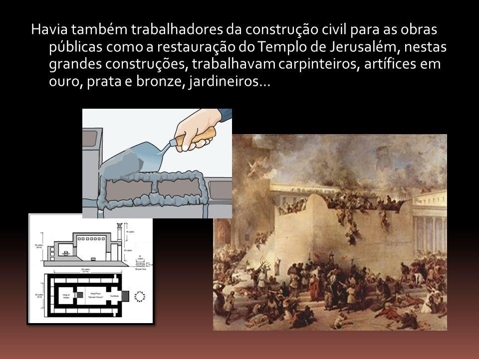 Havia também trabalhadores da construção civil para as obras públicas como a restauração do Templo de Jerusalém, nestas grandes construções, trabalhavam carpinteiros, artífices em ouro, prata e bronze, jardineiros...