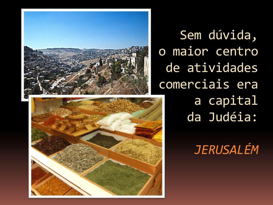 Sem dúvida, o maior centro de atividades comerciais era a capital da Judéia: JERUSALÉM