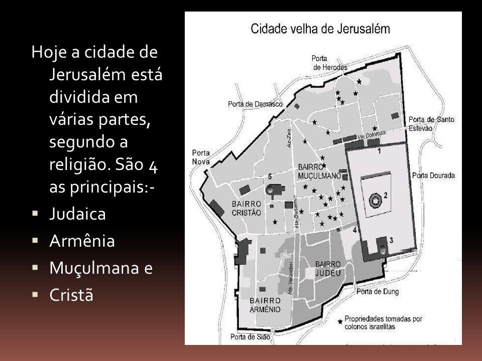 Hoje a cidade de Jerusalém está dividida em várias partes, segundo a religião. São 4 as principais:-