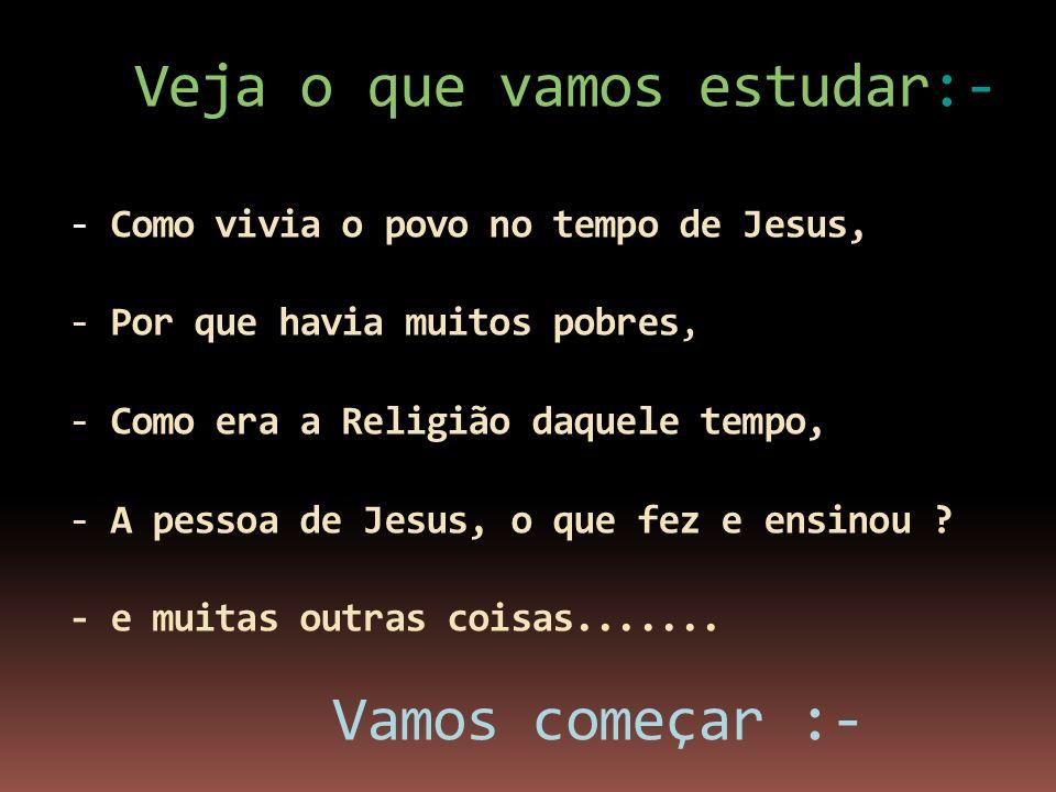 Veja o que vamos estudar:- - Como vivia o povo no tempo de Jesus, - Por que havia muitos pobres, - Como era a Religião daquele tempo, - A pessoa de Jesus, o que fez e ensinou .