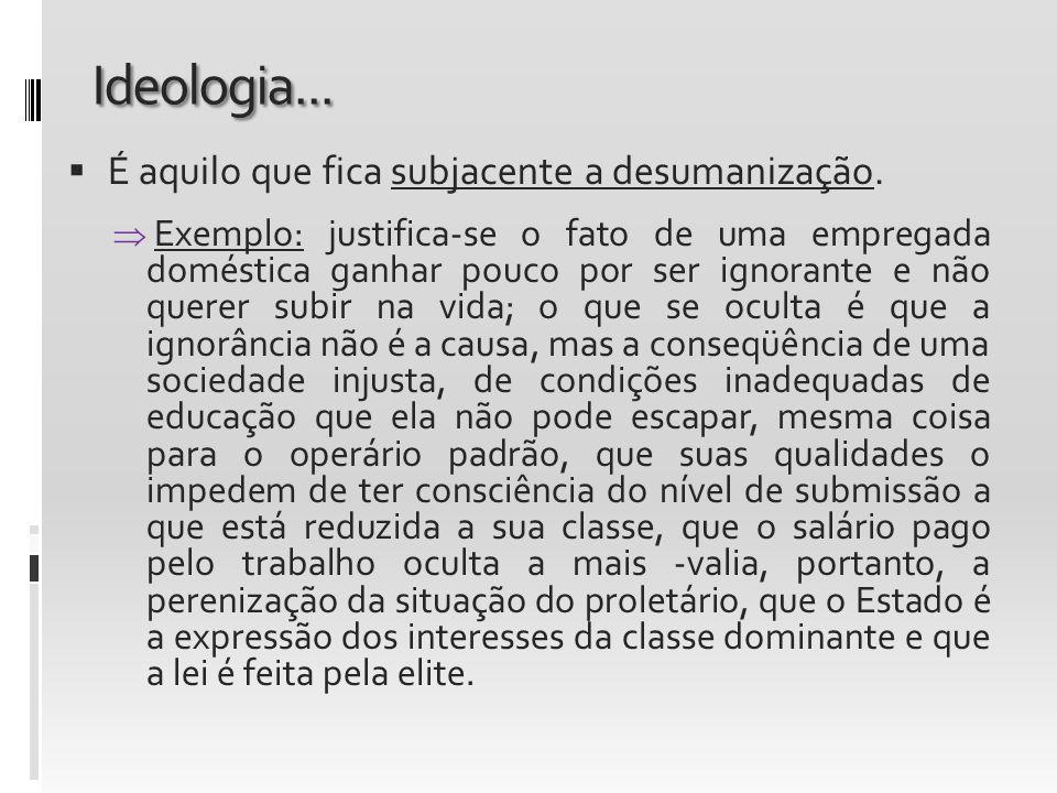 Ideologia... É aquilo que fica subjacente a desumanização.