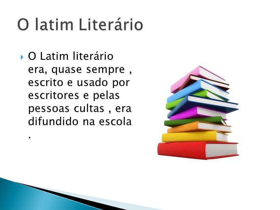 O latim Literário O Latim literário era, quase sempre , escrito e usado por escritores e pelas pessoas cultas , era difundido na escola .