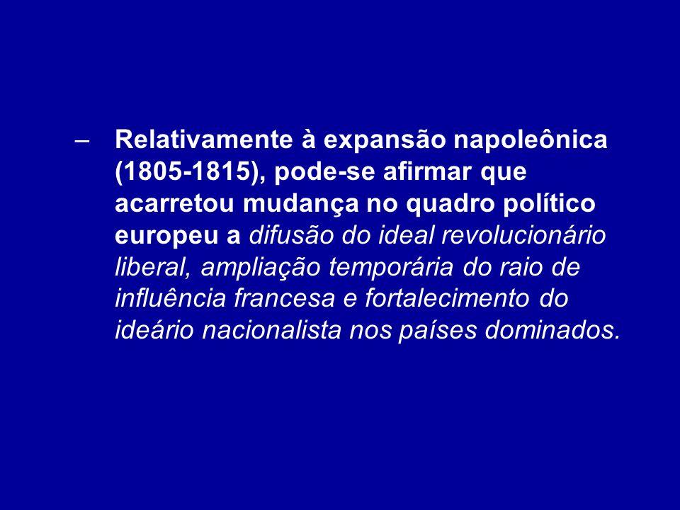 Relativamente à expansão napoleônica (1805-1815), pode-se afirmar que acarretou mudança no quadro político europeu a difusão do ideal revolucionário liberal, ampliação temporária do raio de influência francesa e fortalecimento do ideário nacionalista nos países dominados.