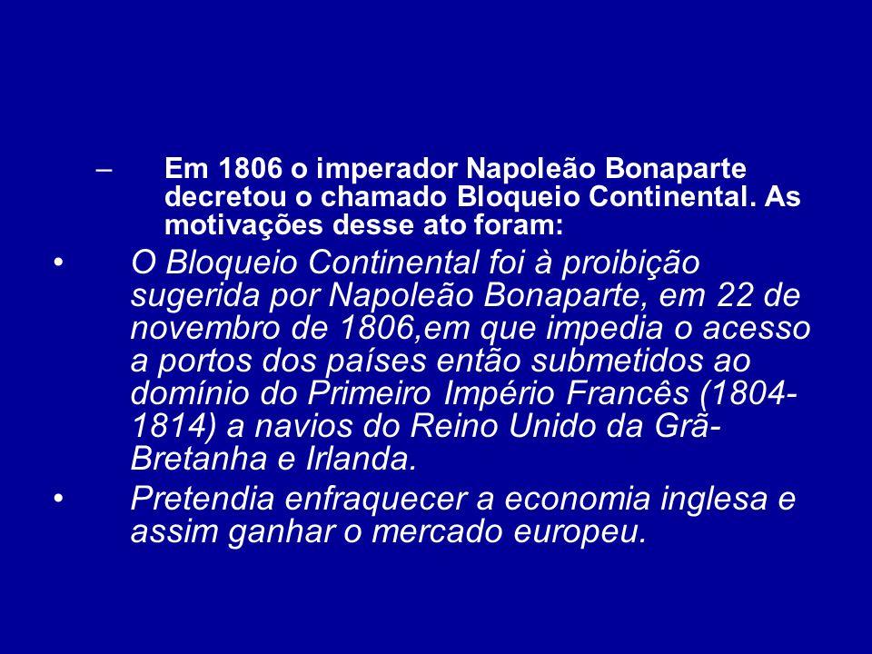 Em 1806 o imperador Napoleão Bonaparte decretou o chamado Bloqueio Continental. As motivações desse ato foram: